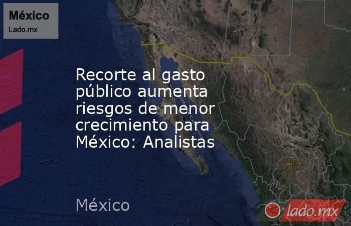 Recorte al gasto público aumenta riesgos de menor crecimiento para México: Analistas. Noticias en tiempo real