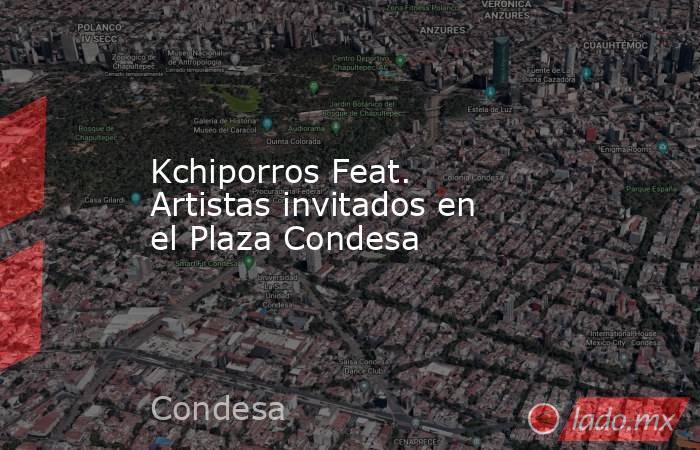 Kchiporros Feat. Artistas invitados en el Plaza Condesa. Noticias en tiempo real