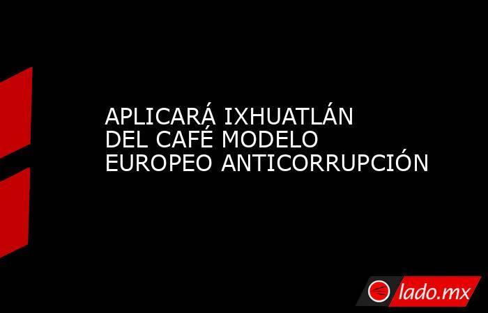APLICARÁ IXHUATLÁN DEL CAFÉ MODELO EUROPEO ANTICORRUPCIÓN. Noticias en tiempo real