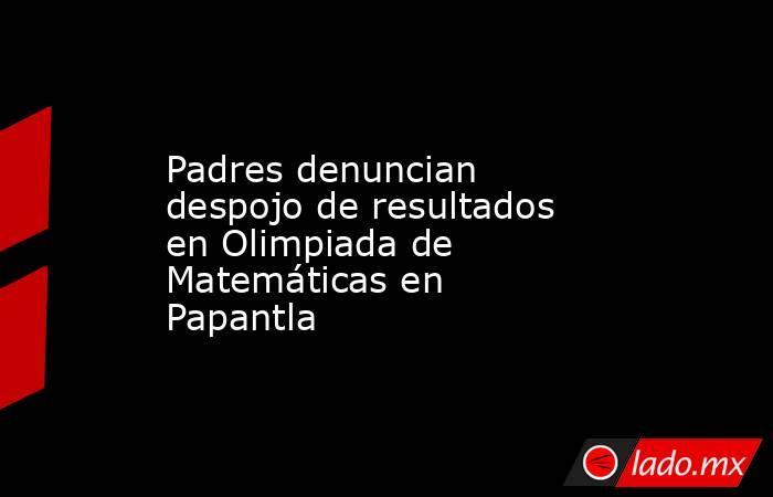 Padres denuncian despojo de resultados en Olimpiada de Matemáticas en Papantla. Noticias en tiempo real