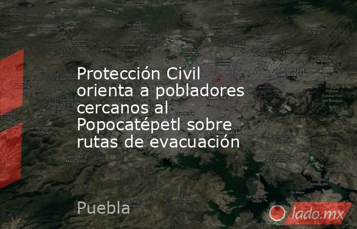 Protección Civil orienta a pobladores cercanos al Popocatépetl sobre rutas de evacuación. Noticias en tiempo real