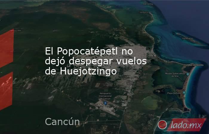 El Popocatépetl no dejó despegar vuelos de Huejotzingo. Noticias en tiempo real