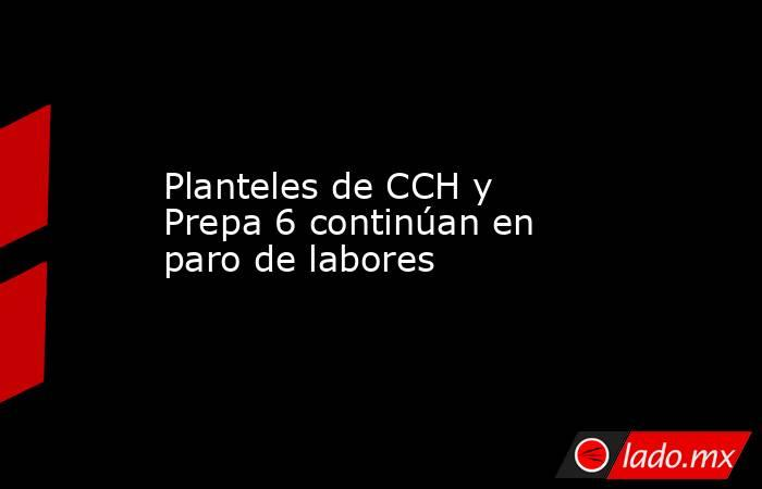 Planteles de CCH y Prepa 6 continúan en paro de labores. Noticias en tiempo real