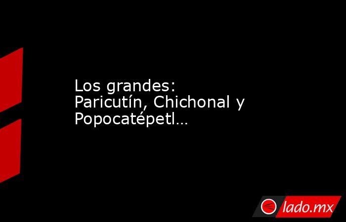 Los grandes: Paricutín, Chichonal y Popocatépetl…. Noticias en tiempo real