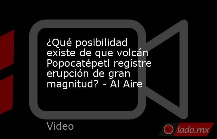 ¿Qué posibilidad existe de que volcán Popocatépetl registre erupción de gran magnitud? - Al Aire. Noticias en tiempo real