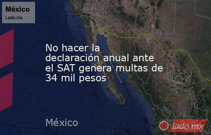 No hacer la declaración anual ante el SAT genera multas de 34 mil pesos. Noticias en tiempo real
