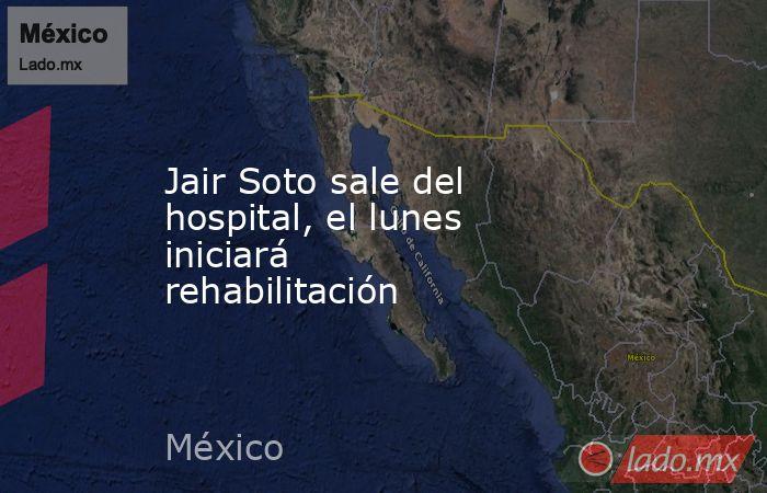 Jair Soto sale del hospital, el lunes iniciará rehabilitación. Noticias en tiempo real