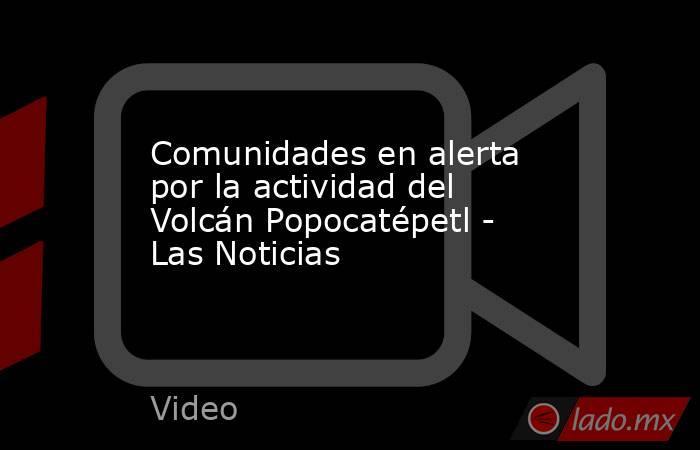 Comunidades en alerta por la actividad del Volcán Popocatépetl - Las Noticias. Noticias en tiempo real