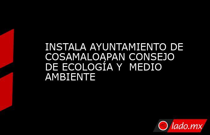 INSTALA AYUNTAMIENTO DE COSAMALOAPAN CONSEJO  DE ECOLOGÍA Y  MEDIO AMBIENTE. Noticias en tiempo real