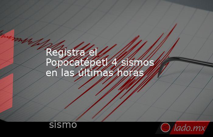 Registra el Popocatépetl 4 sismos en las últimas horas. Noticias en tiempo real