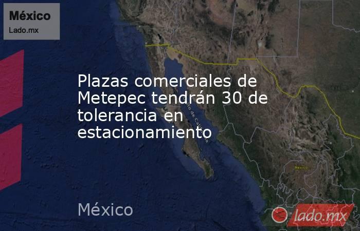 Plazas comerciales de Metepec tendrán 30 de tolerancia en estacionamiento. Noticias en tiempo real