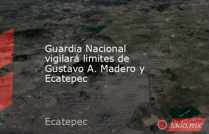 Guardia Nacional vigilará limites de Gustavo A. Madero y Ecatepec. Noticias en tiempo real