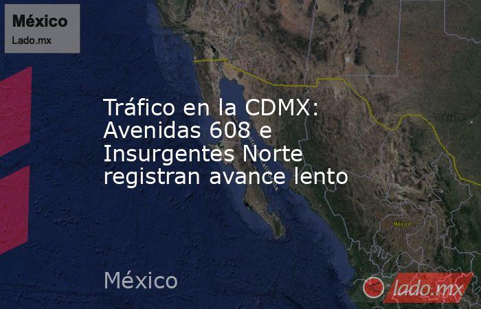 Tráfico en la CDMX: Avenidas 608 e Insurgentes Norte registran avance lento. Noticias en tiempo real