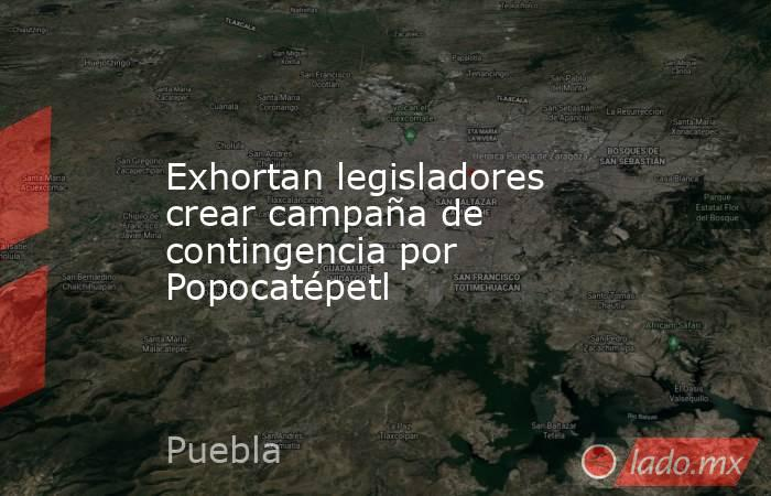 Exhortan legisladores crear campaña de contingencia por Popocatépetl. Noticias en tiempo real