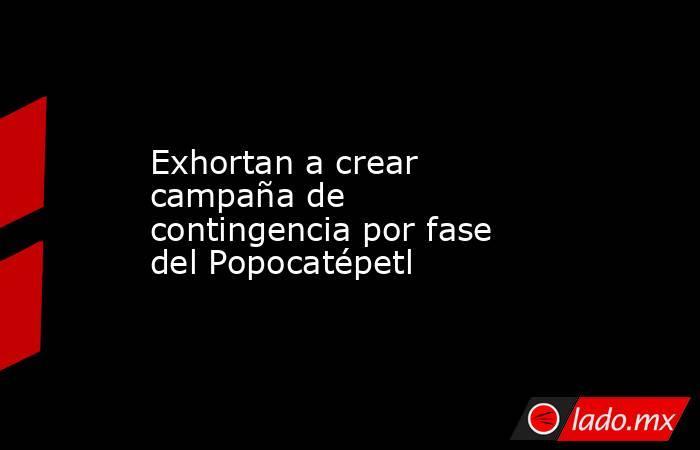 Exhortan a crear campaña de contingencia por fase del Popocatépetl. Noticias en tiempo real