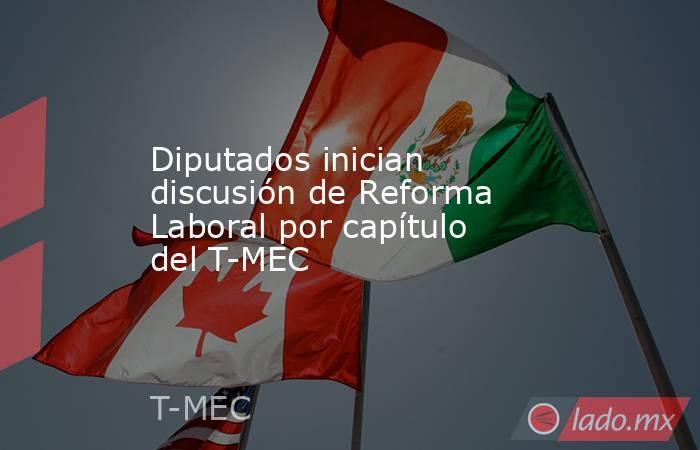 Diputados inician discusión de Reforma Laboral por capítulo del T-MEC. Noticias en tiempo real