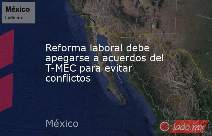 Reforma laboral debe apegarse a acuerdos del T-MEC para evitar conflictos. Noticias en tiempo real