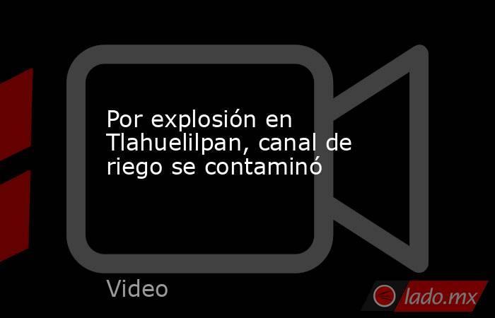 Por explosión en Tlahuelilpan, canal de riego se contaminó. Noticias en tiempo real