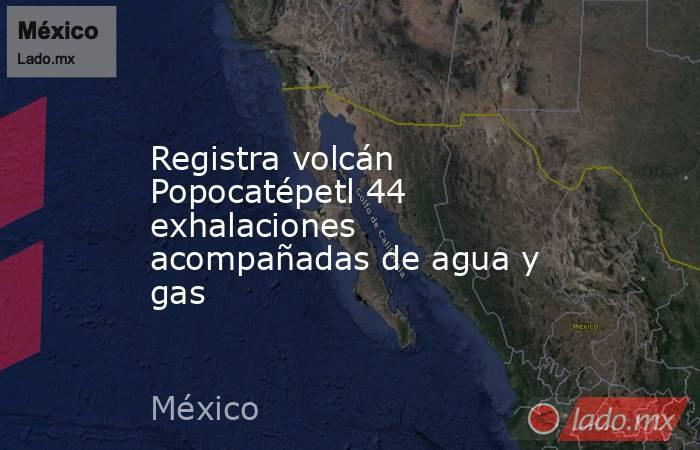 Registra volcán Popocatépetl 44 exhalaciones acompañadas de agua y gas. Noticias en tiempo real