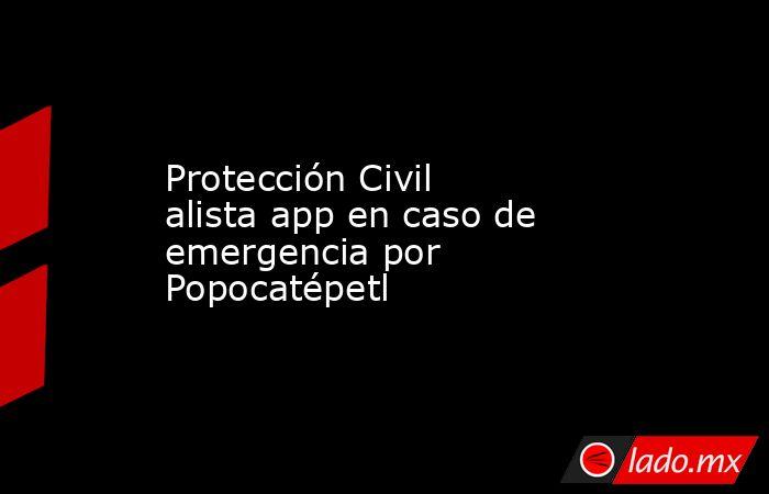 Protección Civil alista app en caso de emergencia por Popocatépetl. Noticias en tiempo real