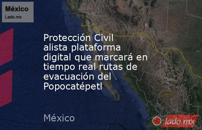 Protección Civil alista plataforma digital que marcará en tiempo real rutas de evacuación del Popocatépetl. Noticias en tiempo real