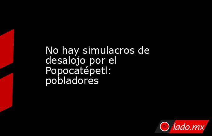 No hay simulacros de desalojo por el Popocatépetl: pobladores. Noticias en tiempo real