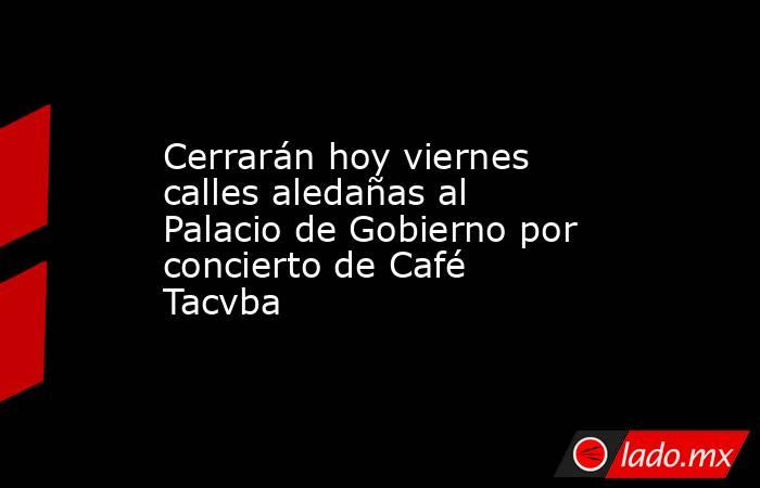 Cerrarán hoy viernes calles aledañas al Palacio de Gobierno por concierto de Café Tacvba. Noticias en tiempo real