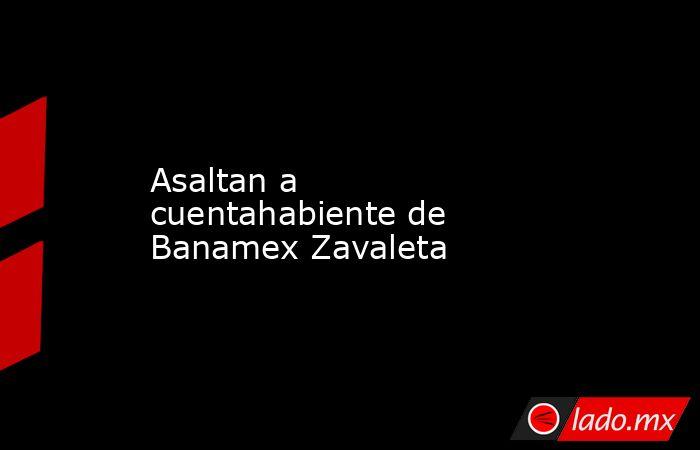 Asaltan a cuentahabiente de Banamex Zavaleta. Noticias en tiempo real