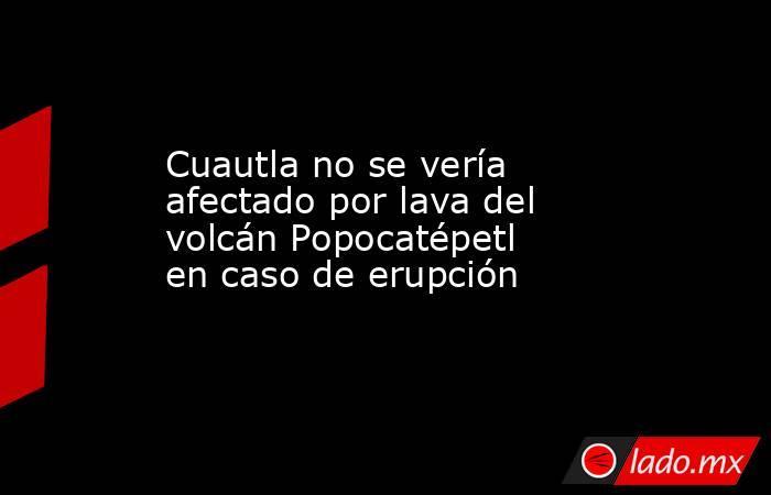 Cuautla no se vería afectado por lava del volcán Popocatépetl en caso de erupción. Noticias en tiempo real