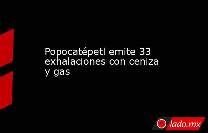 Popocatépetl emite 33 exhalaciones con ceniza y gas. Noticias en tiempo real