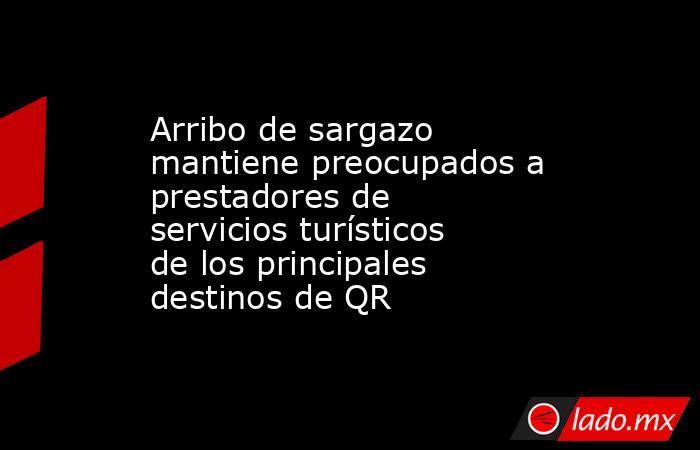 Arribo de sargazo mantiene preocupados a prestadores de servicios turísticos de los principales destinos de QR. Noticias en tiempo real
