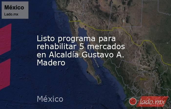 Listo programa para rehabilitar 5 mercados en Alcaldía Gustavo A. Madero. Noticias en tiempo real
