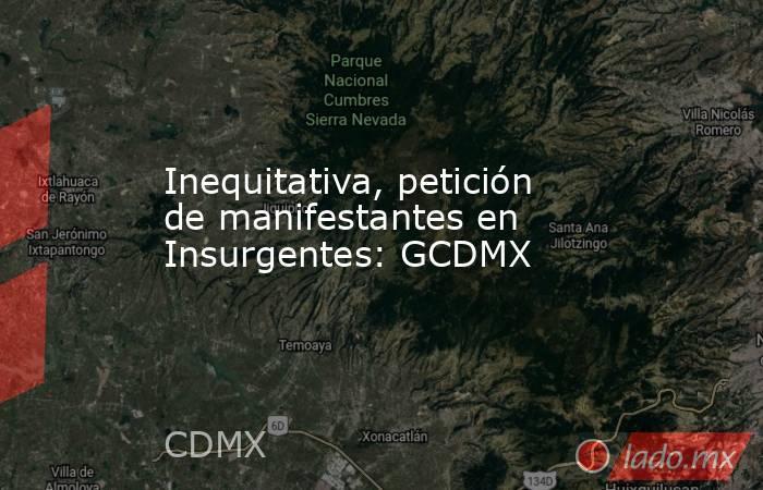 Inequitativa, petición de manifestantes en Insurgentes: GCDMX. Noticias en tiempo real