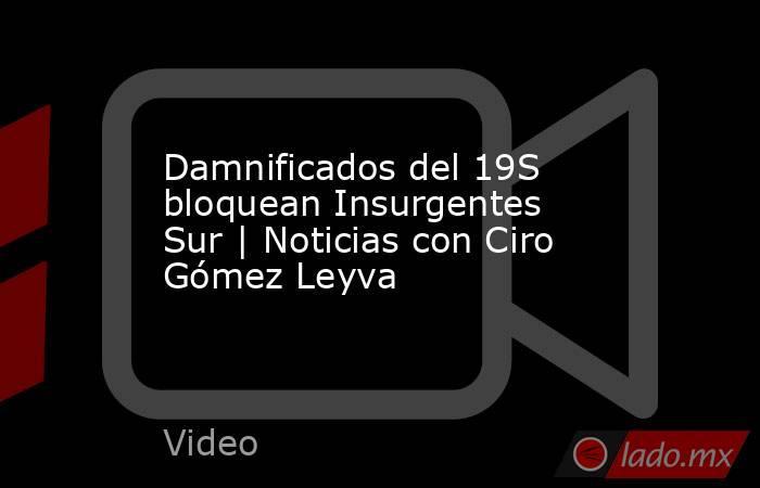 Damnificados del 19S bloquean Insurgentes Sur | Noticias con Ciro Gómez Leyva. Noticias en tiempo real