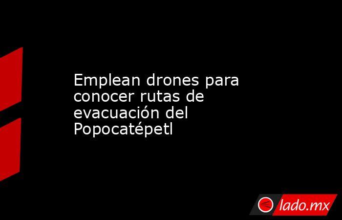 Emplean drones para conocer rutas de evacuación del Popocatépetl. Noticias en tiempo real