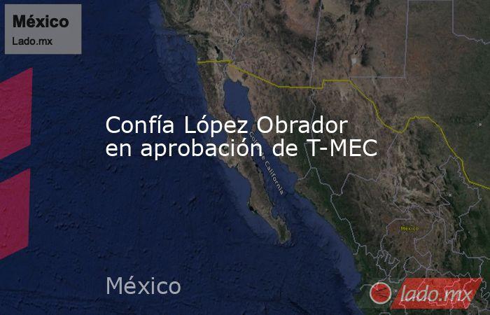 Confía López Obrador en aprobación de T-MEC. Noticias en tiempo real