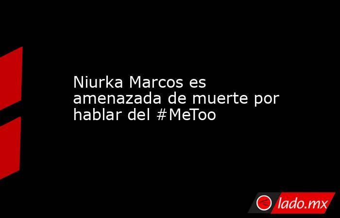 Niurka Marcos es amenazada de muerte por hablar del #MeToo. Noticias en tiempo real