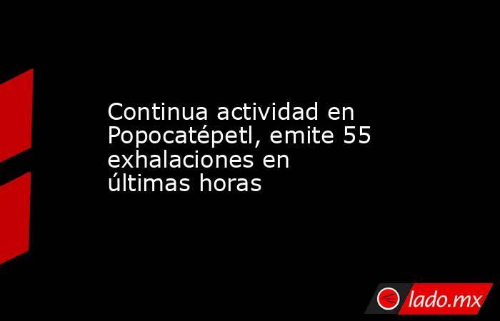 Continua actividad en Popocatépetl, emite 55 exhalaciones en últimas horas. Noticias en tiempo real