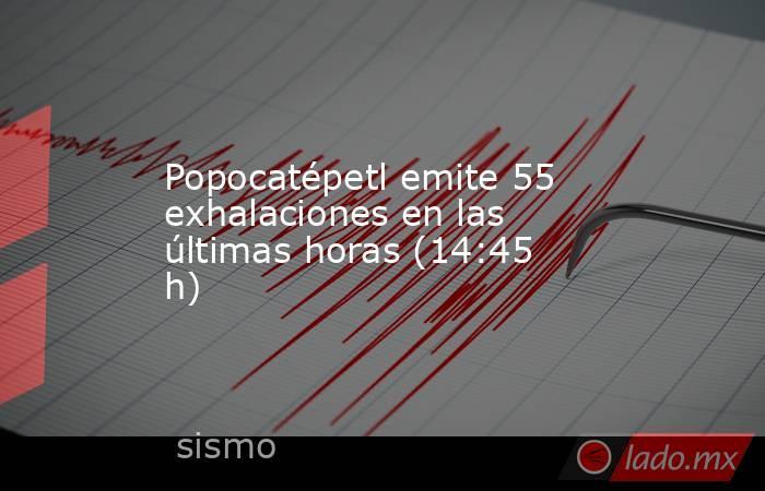 Popocatépetl emite 55 exhalaciones en las últimas horas (14:45 h). Noticias en tiempo real