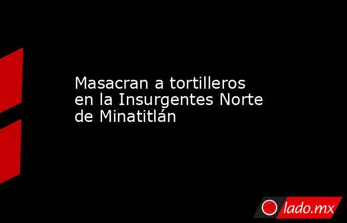Masacran a tortilleros en la Insurgentes Norte de Minatitlán. Noticias en tiempo real