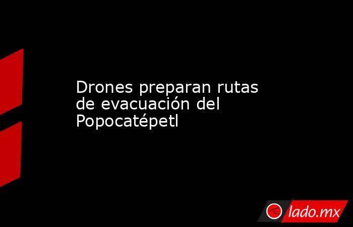 Drones preparan rutas de evacuación del Popocatépetl. Noticias en tiempo real