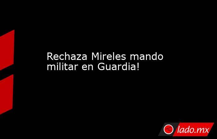 Rechaza Mireles mando militar en Guardia!. Noticias en tiempo real