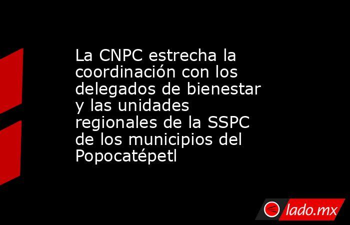 La CNPC estrecha la coordinación con los delegados de bienestar y las unidades regionales de la SSPC de los municipios del Popocatépetl. Noticias en tiempo real