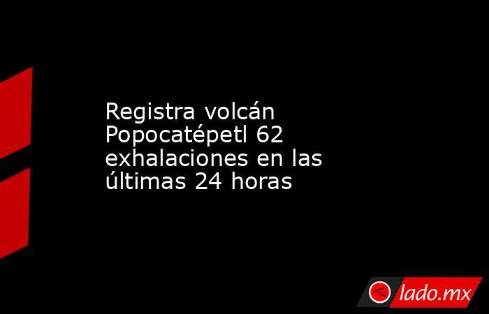 Registra volcán Popocatépetl 62 exhalaciones en las últimas 24 horas. Noticias en tiempo real