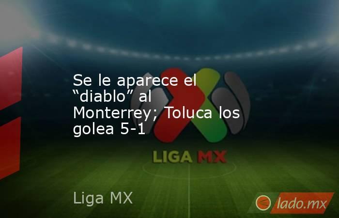 """Se le aparece el """"diablo"""" al Monterrey; Toluca los golea 5-1. Noticias en tiempo real"""