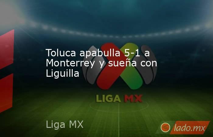 Toluca apabulla 5-1 a Monterrey y sueña con Liguilla. Noticias en tiempo real