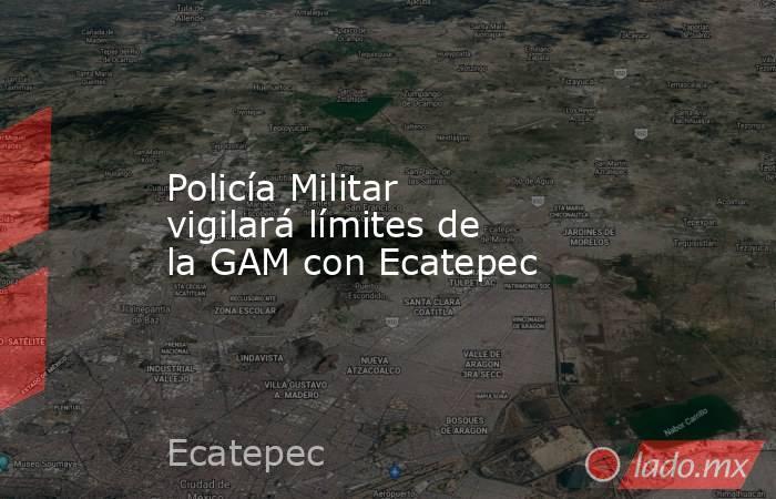 Policía Militar vigilará límites de la GAM con Ecatepec. Noticias en tiempo real