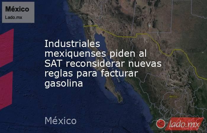 Industriales mexiquenses piden al SAT reconsiderar nuevas reglas para facturar gasolina. Noticias en tiempo real