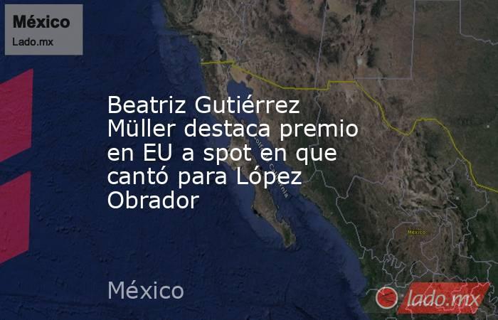 Beatriz Gutiérrez Müller destaca premio en EU a spot en que cantó para López Obrador. Noticias en tiempo real