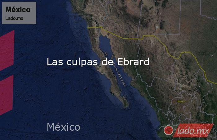 Las culpas de Ebrard. Noticias en tiempo real